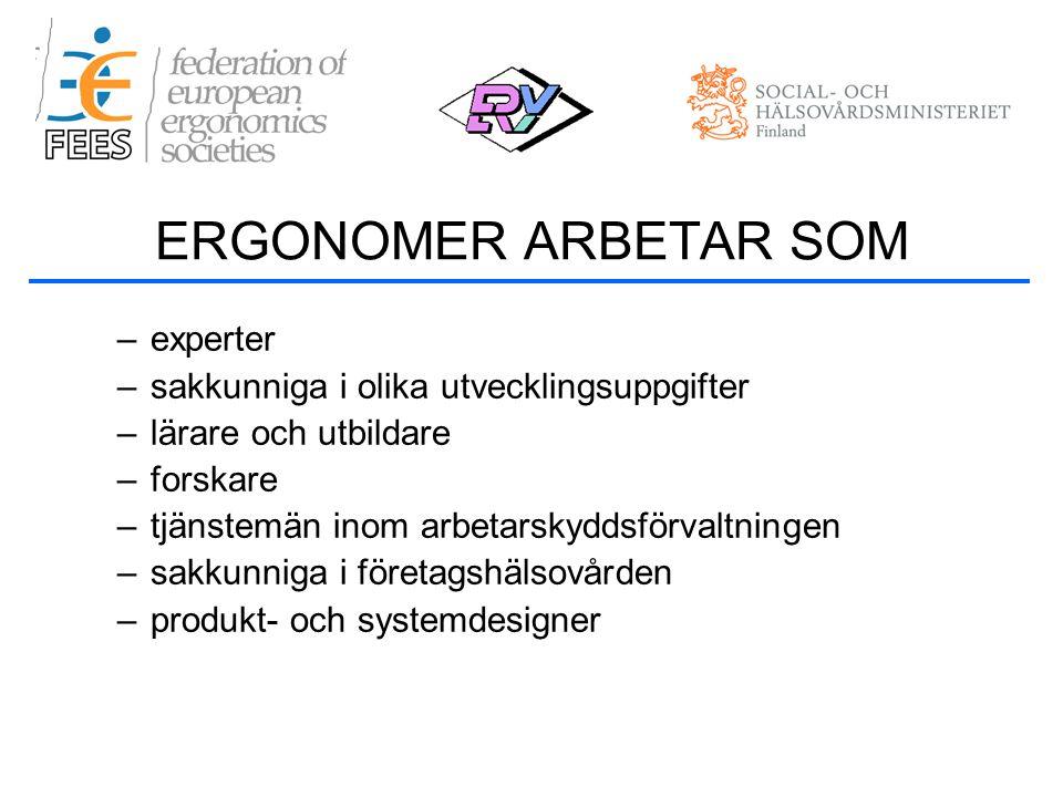 –experter –sakkunniga i olika utvecklingsuppgifter –lärare och utbildare –forskare –tjänstemän inom arbetarskyddsförvaltningen –sakkunniga i företagshälsovården –produkt- och systemdesigner ERGONOMER ARBETAR SOM