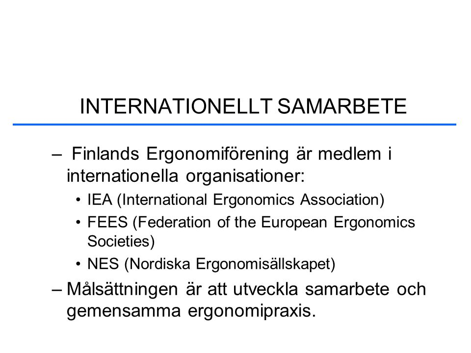 – Finlands Ergonomiförening är medlem i internationella organisationer: •IEA (International Ergonomics Association) •FEES (Federation of the European