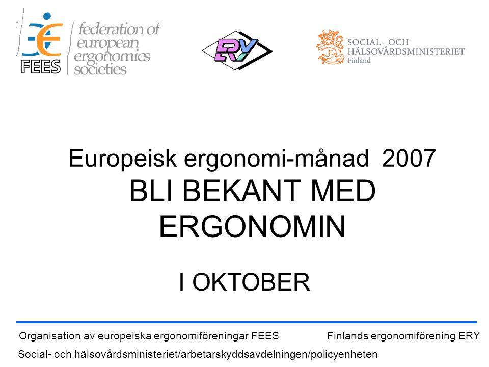 Europeisk ergonomi-månad 2007 BLI BEKANT MED ERGONOMIN I OKTOBER Organisation av europeiska ergonomiföreningar FEESFinlands ergonomiförening ERY Social- och hälsovårdsministeriet/arbetarskyddsavdelningen/policyenheten