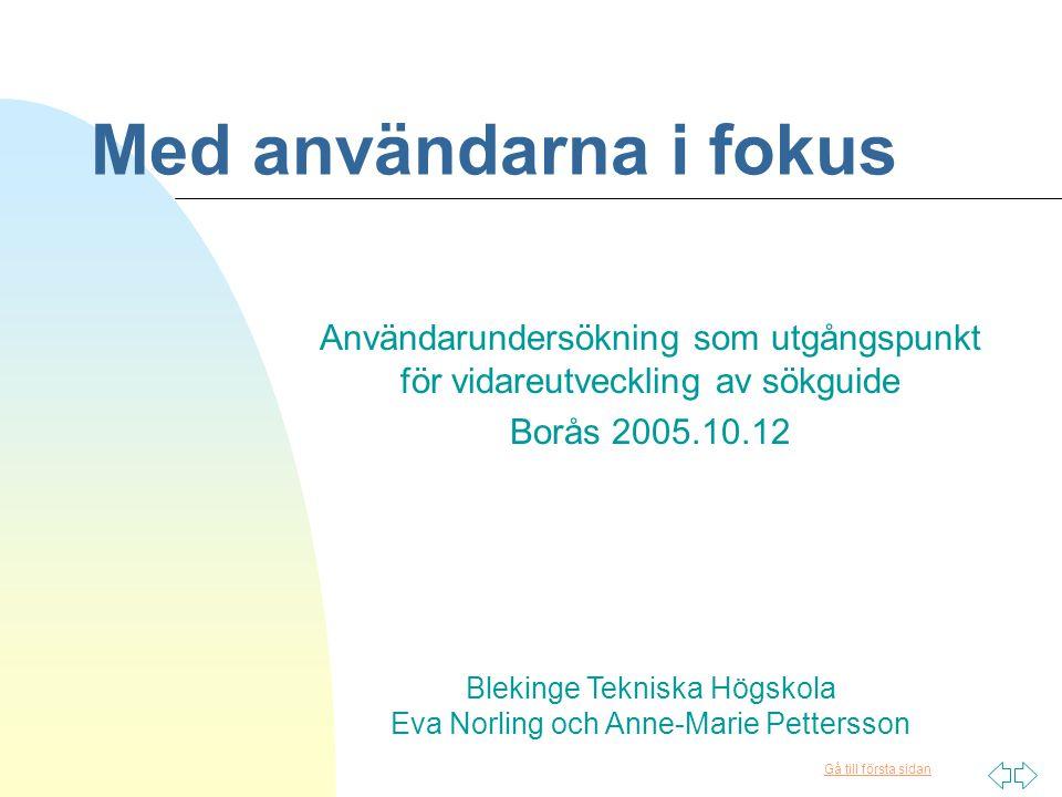 Gå till första sidan Med användarna i fokus Användarundersökning som utgångspunkt för vidareutveckling av sökguide Borås 2005.10.12 Blekinge Tekniska Högskola Eva Norling och Anne-Marie Pettersson