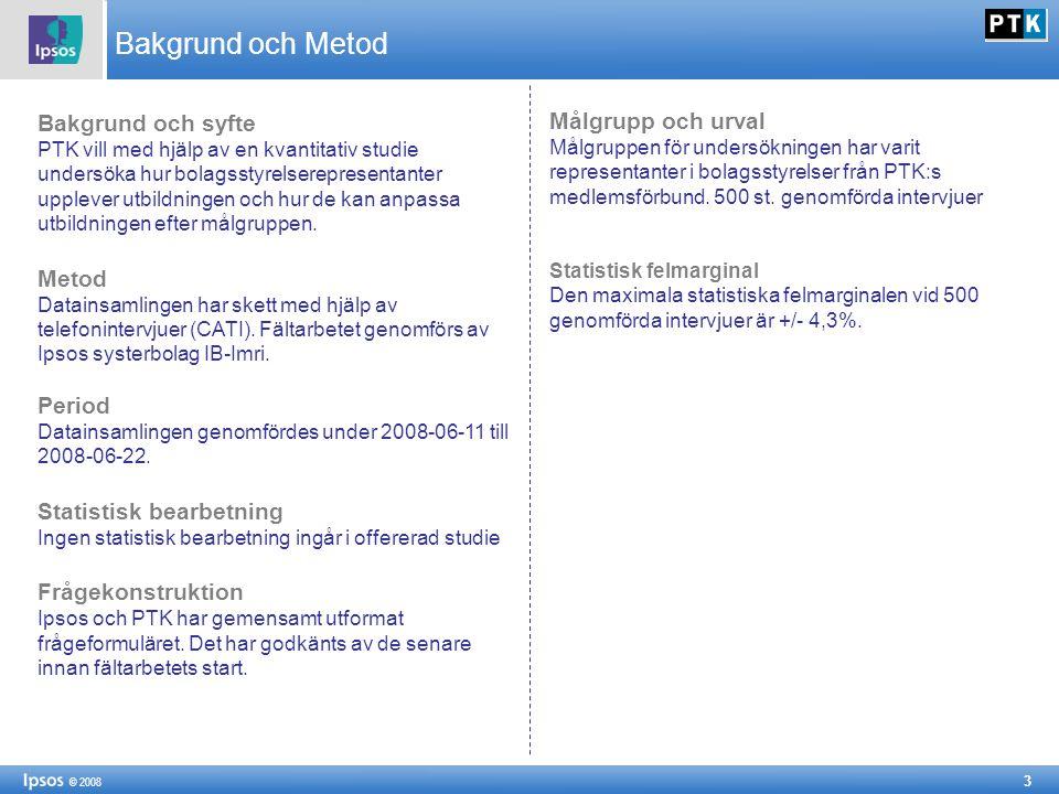 3 © 2008 Bakgrund och Metod Bakgrund och syfte PTK vill med hjälp av en kvantitativ studie undersöka hur bolagsstyrelserepresentanter upplever utbildningen och hur de kan anpassa utbildningen efter målgruppen.