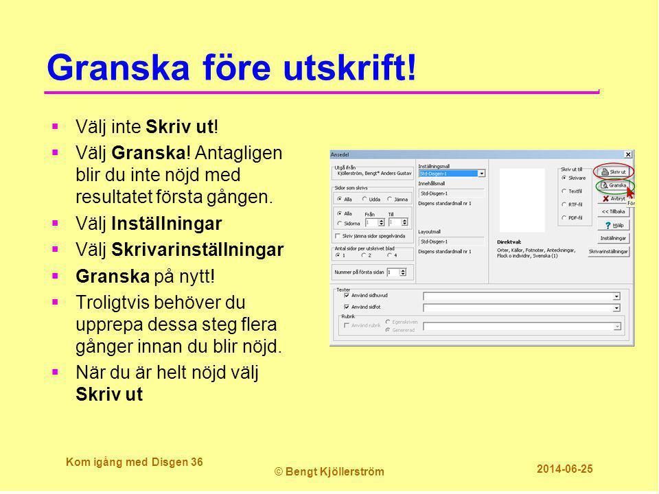Granska före utskrift! Kom igång med Disgen 36 © Bengt Kjöllerström 2014-06-25  Välj inte Skriv ut!  Välj Granska! Antagligen blir du inte nöjd med