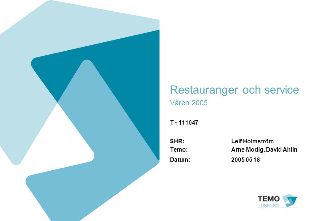 Restauranger och service Våren 2005 T - 111047 SHR: Leif Holmström Temo: Arne Modig, David Ahlin Datum:2005 05 18