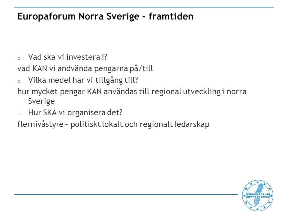 Europaforum Norra Sverige - synpunkter o Europa 2020 och sammanhållningspolitiken o Regioner i yttersta randområdena och glest befolkade regioner - Den har minskat från 35 euro per capita (2007-2013) till 20 euro per capita (2014-2020) o Innovation, förnyelse och forskning och näringspolitik, energi, miljö och klimat, infrastruktur, demografi och attraktiv livsmiljö samt regional utveckling o Flernivåstyre – partnerskapsavtalen - kräver regionalt samråd o Konditionalitet – tydlighet vad gäller vilka villkor/krav som skall uppfyllas o Innovativ finansiering o Investeringarna skall ge resultat för invånare i norra Sverige