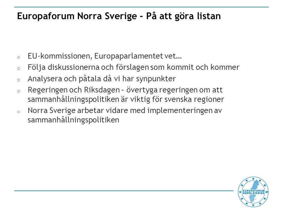 Europaforum Norra Sverige - På att göra listan o EU-kommissionen, Europaparlamentet vet… o Följa diskussionerna och förslagen som kommit och kommer o Analysera och påtala då vi har synpunkter o Regeringen och Riksdagen – övertyga regeringen om att sammanhållningspolitiken är viktig för svenska regioner o Norra Sverige arbetar vidare med implementeringen av sammanhållningspolitiken