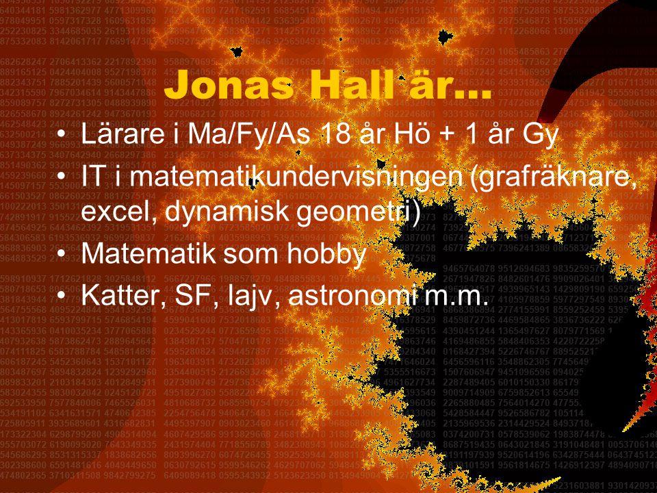 Jonas Hall är… •Lärare i Ma/Fy/As 18 år Hö + 1 år Gy •IT i matematikundervisningen (grafräknare, excel, dynamisk geometri) •Matematik som hobby •Katter, SF, lajv, astronomi m.m.