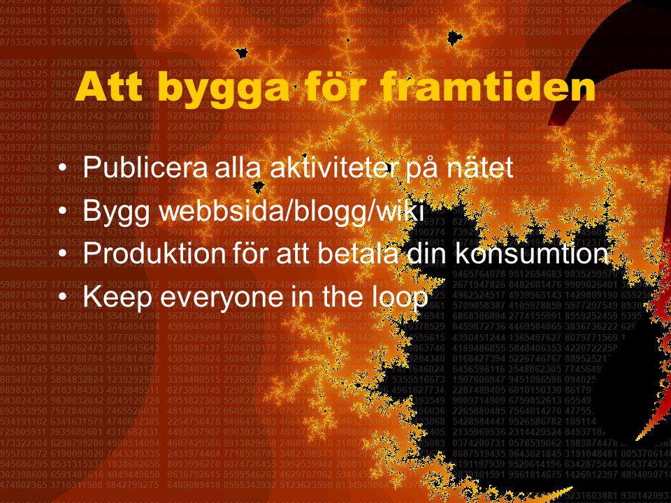 Att bygga för framtiden •Publicera alla aktiviteter på nätet •Bygg webbsida/blogg/wiki •Produktion för att betala din konsumtion •Keep everyone in the loop