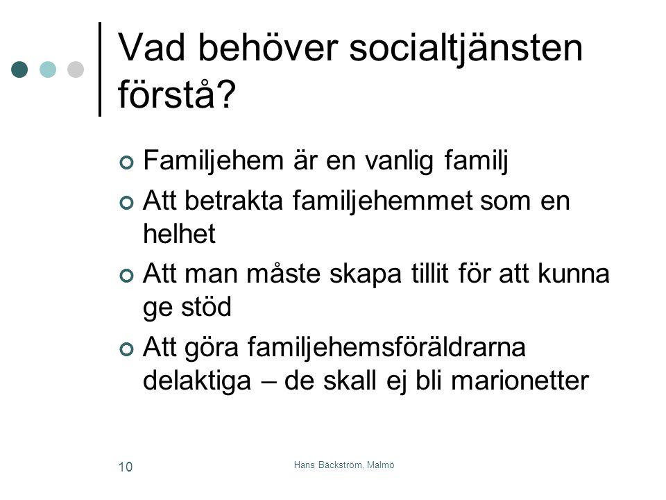 Hans Bäckström, Malmö 10 Vad behöver socialtjänsten förstå? Familjehem är en vanlig familj Att betrakta familjehemmet som en helhet Att man måste skap