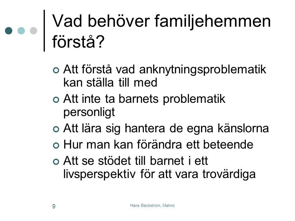 Hans Bäckström, Malmö 9 Vad behöver familjehemmen förstå? Att förstå vad anknytningsproblematik kan ställa till med Att inte ta barnets problematik pe