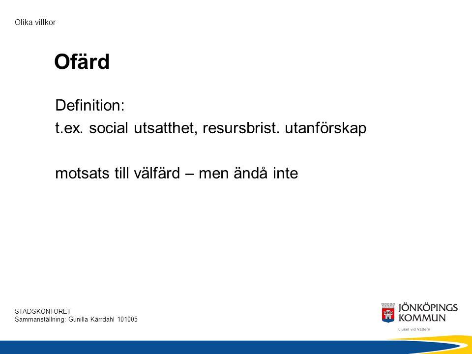 STADSKONTORET Sammanställning: Gunilla Kärrdahl 101005 Olika villkor Ofärd Definition: t.ex. social utsatthet, resursbrist. utanförskap motsats till v