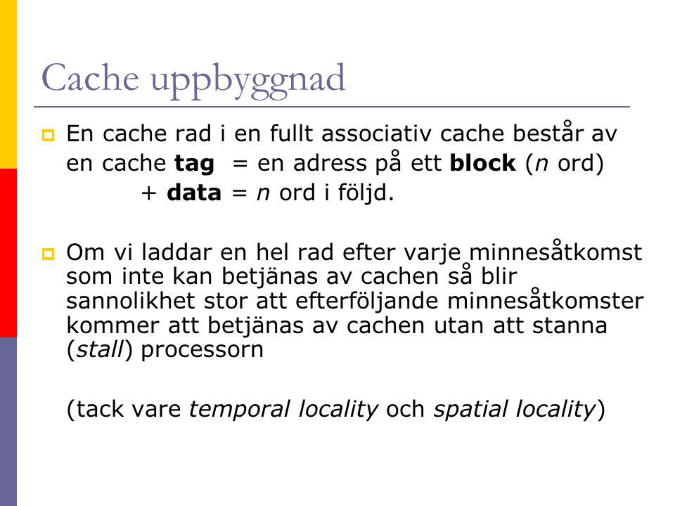 Cache uppbyggnad  En cache rad i en fullt associativ cache består av en cache tag = en adress på ett block (n ord) + data = n ord i följd.