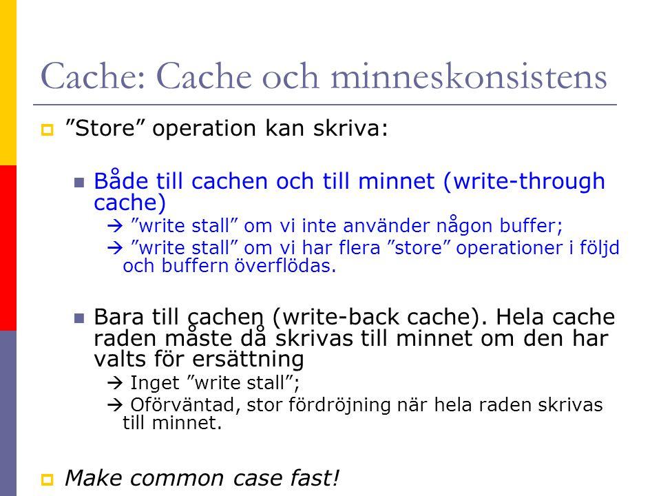 Cache: Cache och minneskonsistens  Store operation kan skriva:  Både till cachen och till minnet (write-through cache)  write stall om vi inte använder någon buffer;  write stall om vi har flera store operationer i följd och buffern överflödas.