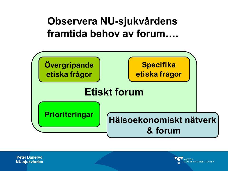 Peter Daneryd NU-sjukvården Observera NU-sjukvårdens framtida behov av forum…. Etiskt forum Prioriteringar Hälsoekonomiskt nätverk & forum Övergripand