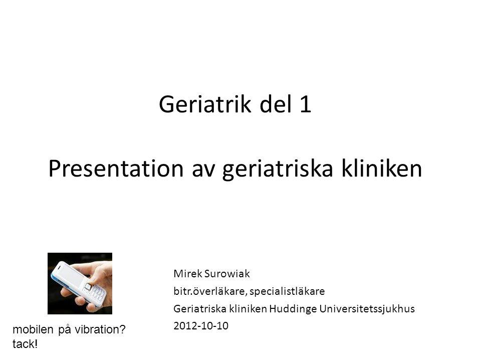 Geriatrik del 1 Presentation av geriatriska kliniken Mirek Surowiak bitr.överläkare, specialistläkare Geriatriska kliniken Huddinge Universitetssjukhu