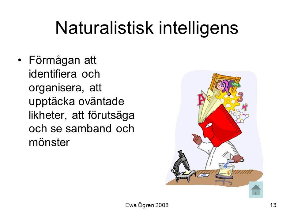 Ewa Ögren 200813 Naturalistisk intelligens •Förmågan att identifiera och organisera, att upptäcka oväntade likheter, att förutsäga och se samband och