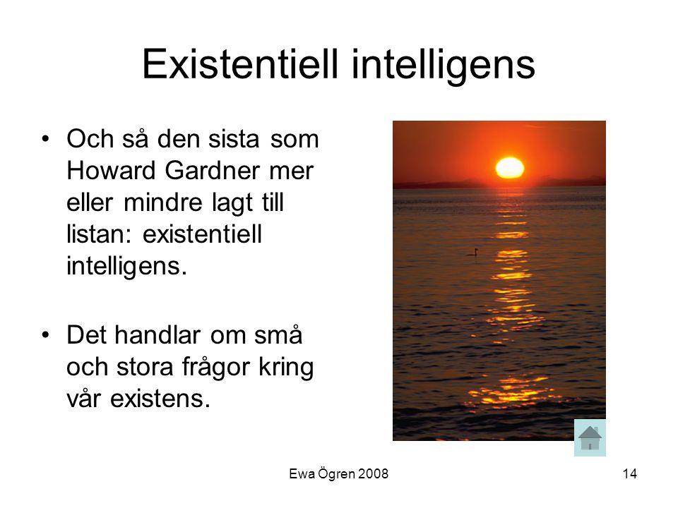 Ewa Ögren 200814 Existentiell intelligens •Och så den sista som Howard Gardner mer eller mindre lagt till listan: existentiell intelligens. •Det handl