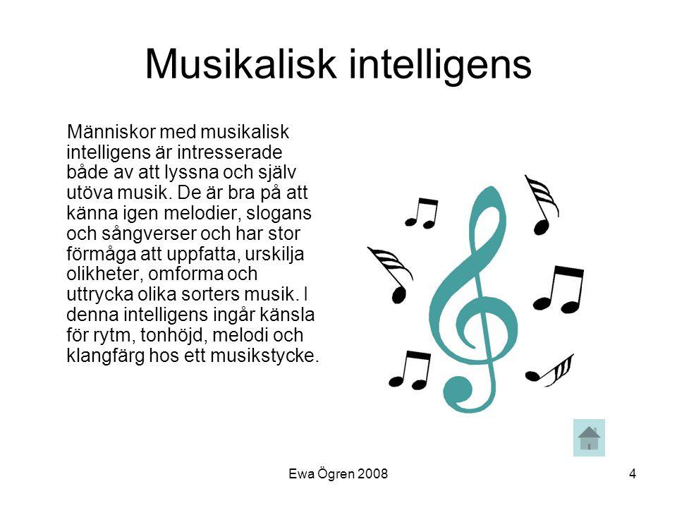 Ewa Ögren 20084 Musikalisk intelligens Människor med musikalisk intelligens är intresserade både av att lyssna och själv utöva musik. De är bra på att