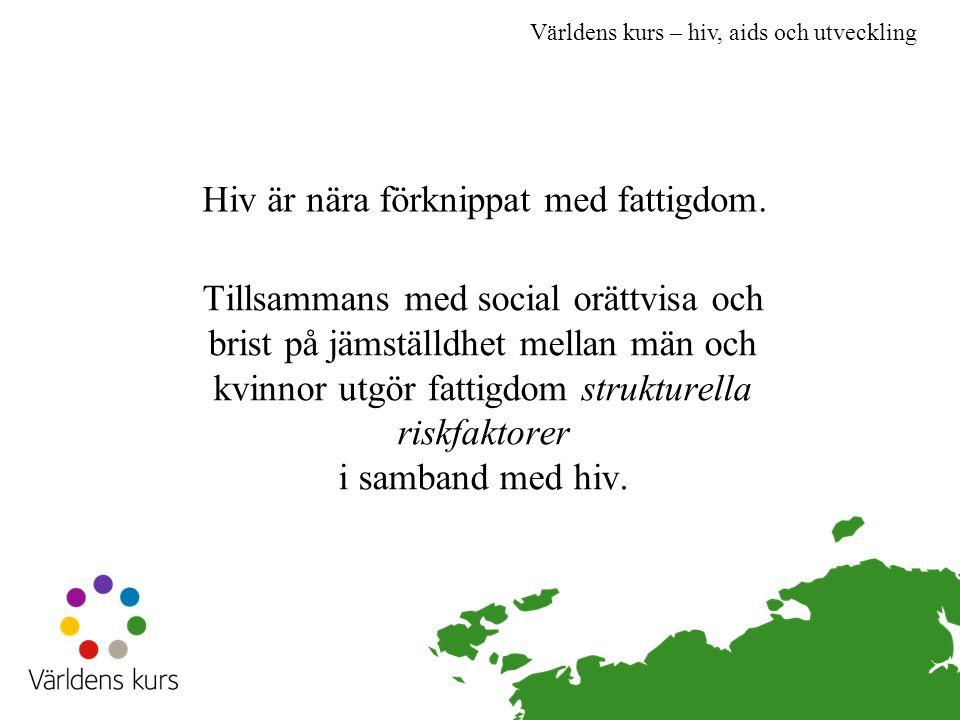 Världens kurs – hiv, aids och utveckling Hiv är nära förknippat med fattigdom. Tillsammans med social orättvisa och brist på jämställdhet mellan män o