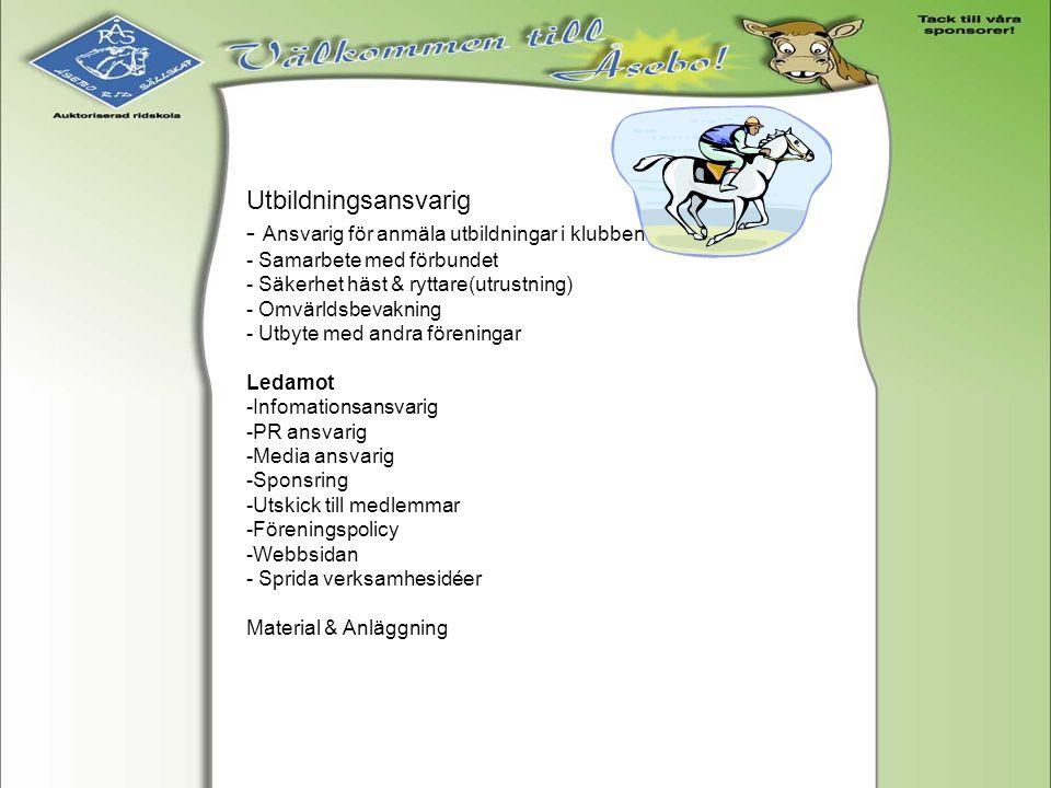 Utbildningsansvarig - Ansvarig för anmäla utbildningar i klubben - Samarbete med förbundet - Säkerhet häst & ryttare(utrustning) - Omvärldsbevakning -