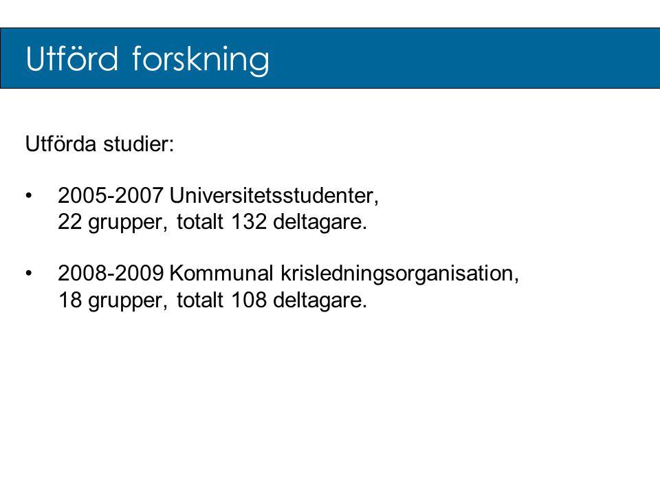 Utförd forskning Utförda studier: •2005-2007 Universitetsstudenter, 22 grupper, totalt 132 deltagare. •2008-2009 Kommunal krisledningsorganisation, 18