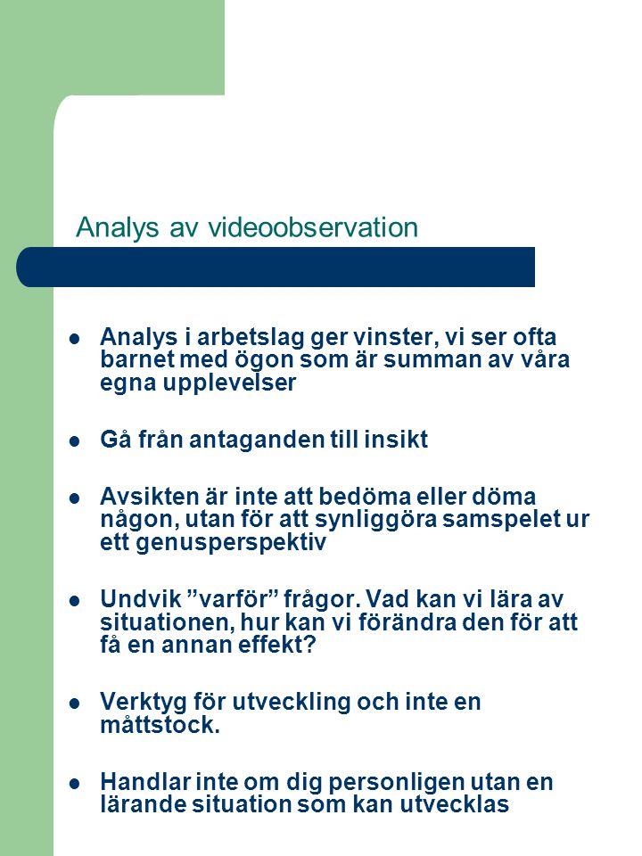 Analys av videoobservation  Analys i arbetslag ger vinster, vi ser ofta barnet med ögon som är summan av våra egna upplevelser  Gå från antaganden till insikt  Avsikten är inte att bedöma eller döma någon, utan för att synliggöra samspelet ur ett genusperspektiv  Undvik varför frågor.