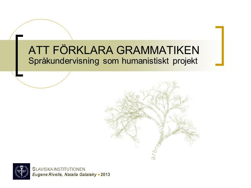 S LAVISKA INSTITUTIONEN Eugene Rivelis, Natalia Galatsky  2013 ATT FÖRKLARA GRAMMATIKEN Språkundervisning som humanistiskt projekt