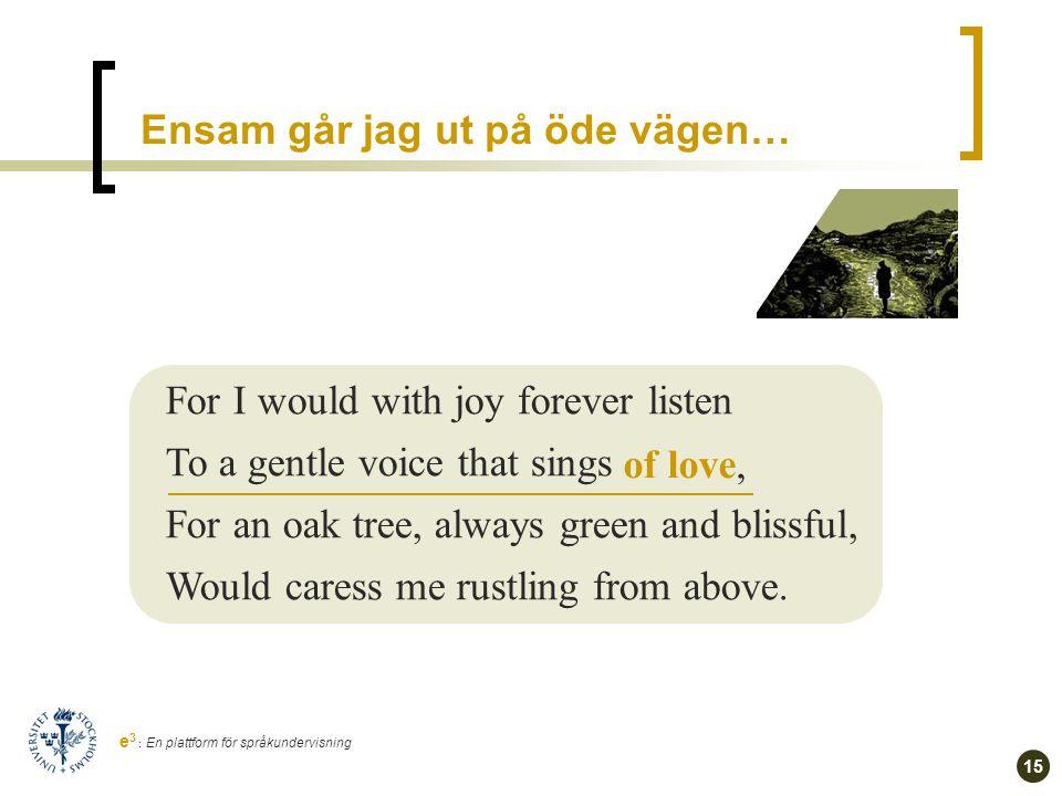 14 e 3 : En plattform för språkundervisning Ändras något om … Чтоб всю ночь, весь день мой слух лелея, Про любовь мне сладкий голос пел, Надо мной чтоб, вечно зеленея, Темный дуб склонялся и шумел.
