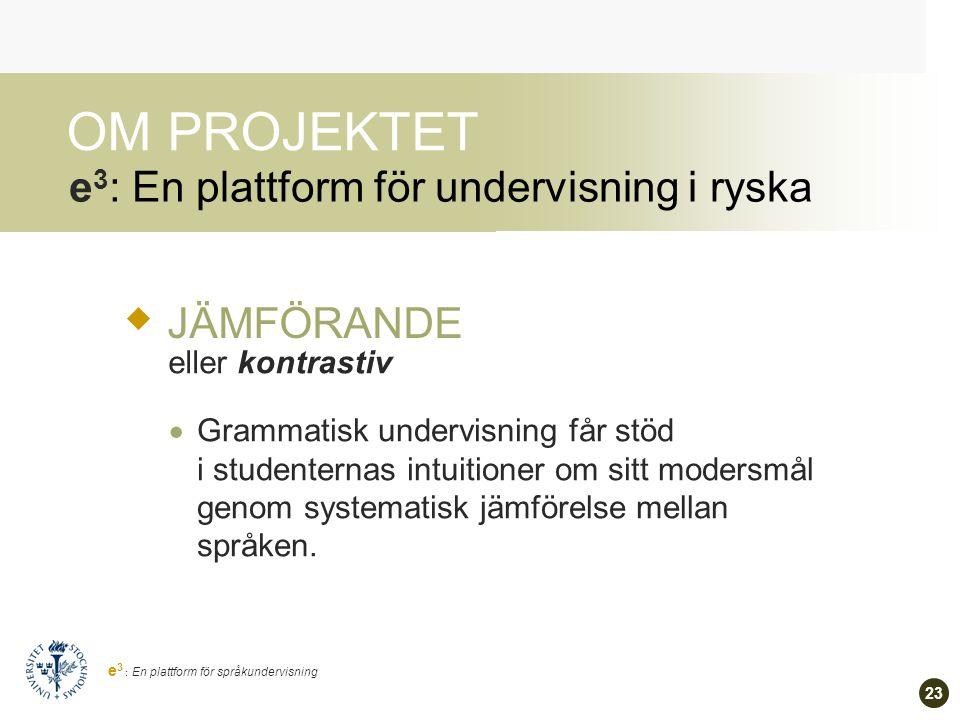 22 e 3 : En plattform för språkundervisning e 3 : En plattform för undervisning i ryska OM PROJEKTET FÖRKLARANDE eller explikativ  Alla grammatiska kategorier och konstruktioner anses vara betydelsebärande och motiverade.