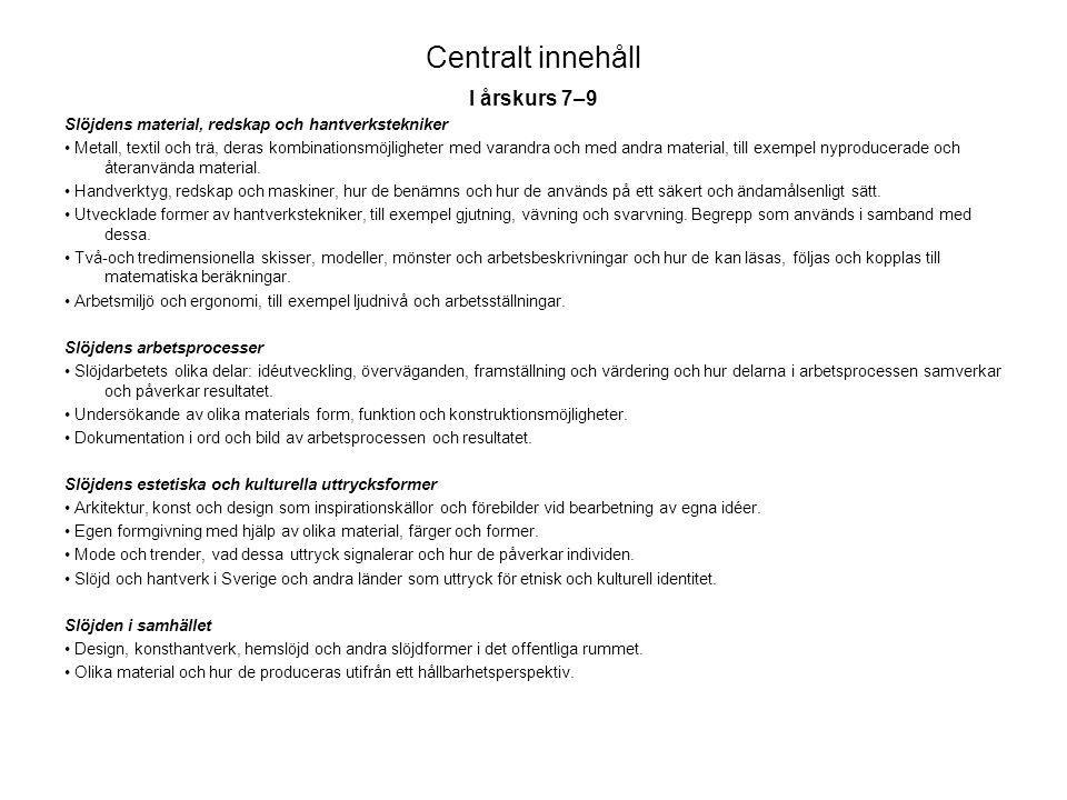 Centralt innehåll I årskurs 7–9 Slöjdens material, redskap och hantverkstekniker • Metall, textil och trä, deras kombinationsmöjligheter med varandra