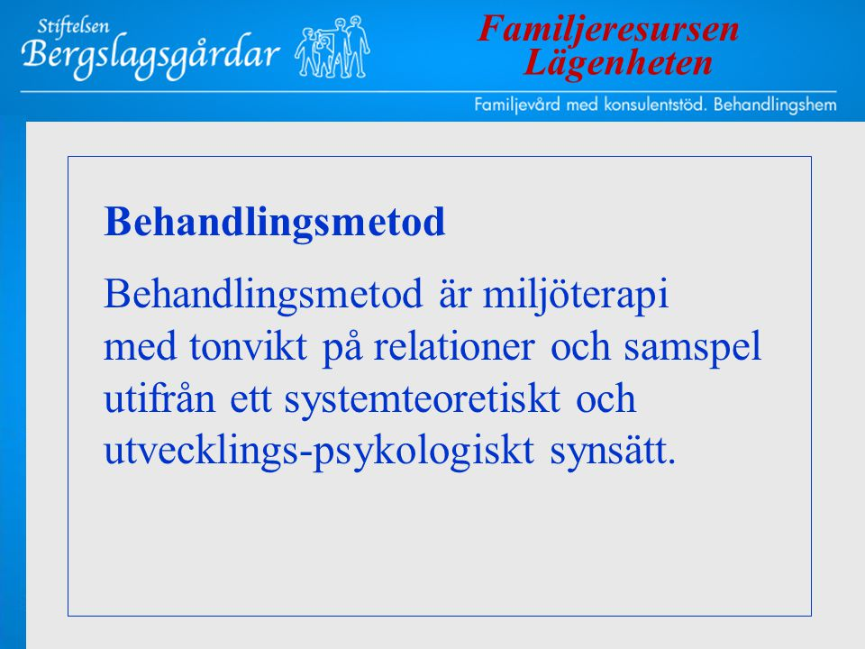 Behandlingsmetod Behandlingsmetod är miljöterapi med tonvikt på relationer och samspel utifrån ett systemteoretiskt och utvecklings-psykologiskt synsä