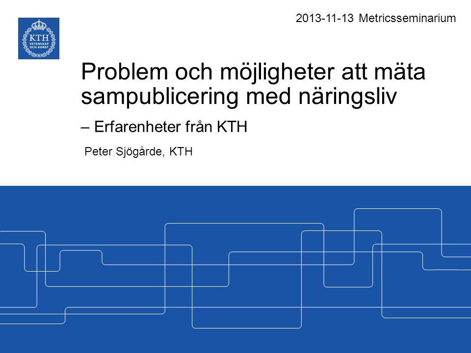 Problem och möjligheter att mäta sampublicering med näringsliv – Erfarenheter från KTH Peter Sjögårde, KTH 2013-11-13 Metricsseminarium