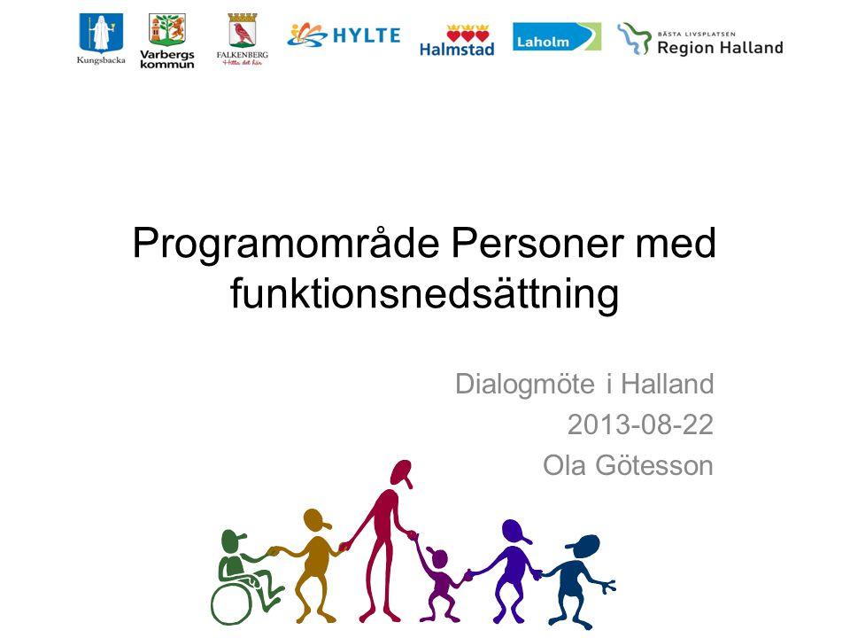 Programområde Personer med funktionsnedsättning Dialogmöte i Halland 2013-08-22 Ola Götesson
