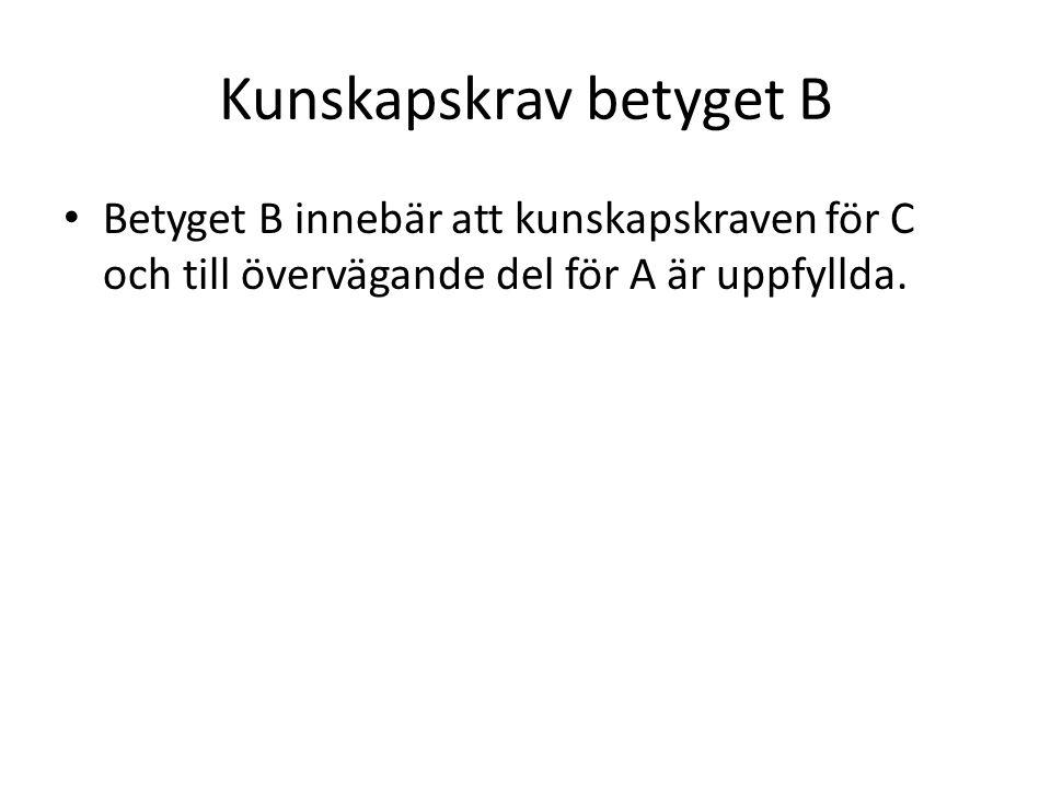 Kunskapskrav betyget B • Betyget B innebär att kunskapskraven för C och till övervägande del för A är uppfyllda.