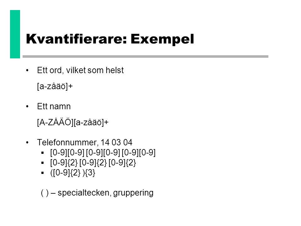 Kvantifierare: Exempel •Ett ord, vilket som helst [a-zåäö]+ •Ett namn [A-ZÅÄÖ][a-zåäö]+ •Telefonnummer, 14 03 04  [0-9][0-9] [0-9][0-9] [0-9][0-9] 