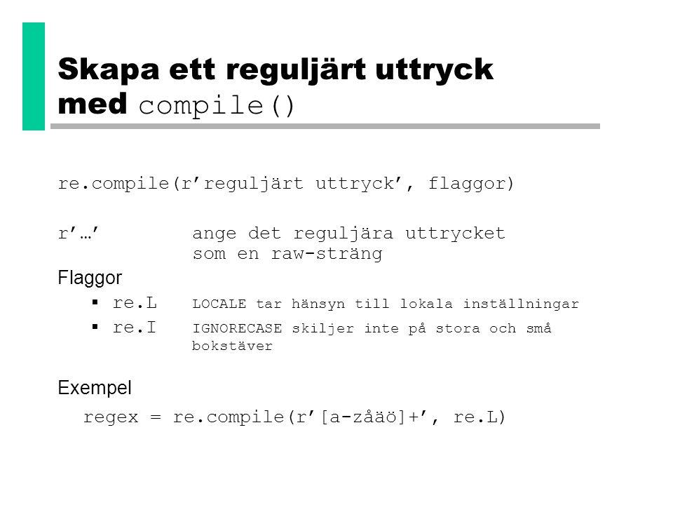 Skapa ett reguljärt uttryck med compile() re.compile(r'reguljärt uttryck', flaggor) r'…' ange det reguljära uttrycket som en raw-sträng Flaggor  re.L