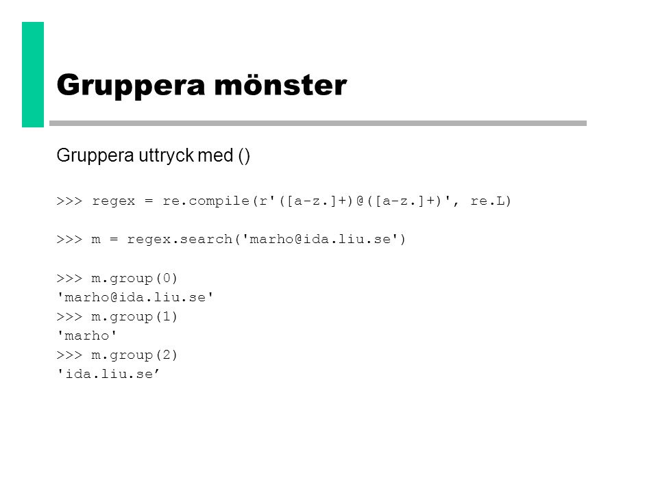 Gruppera mönster Gruppera uttryck med () >>> regex = re.compile(r'([a-z.]+)@([a-z.]+)', re.L) >>> m = regex.search('marho@ida.liu.se') >>> m.group(0)