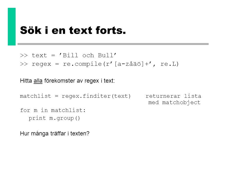Sök i en text forts. >> text = 'Bill och Bull' >> regex = re.compile(r'[a-zåäö]+', re.L) Hitta alla förekomster av regex i text: matchlist = regex.fin