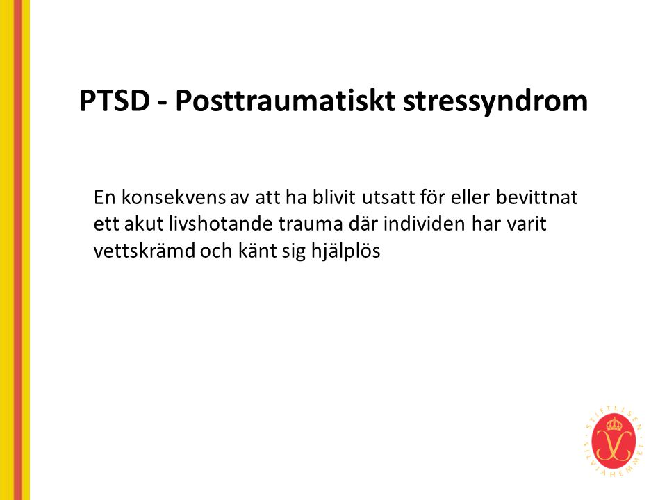 PTSD - Posttraumatiskt stressyndrom En konsekvens av att ha blivit utsatt för eller bevittnat ett akut livshotande trauma där individen har varit vett