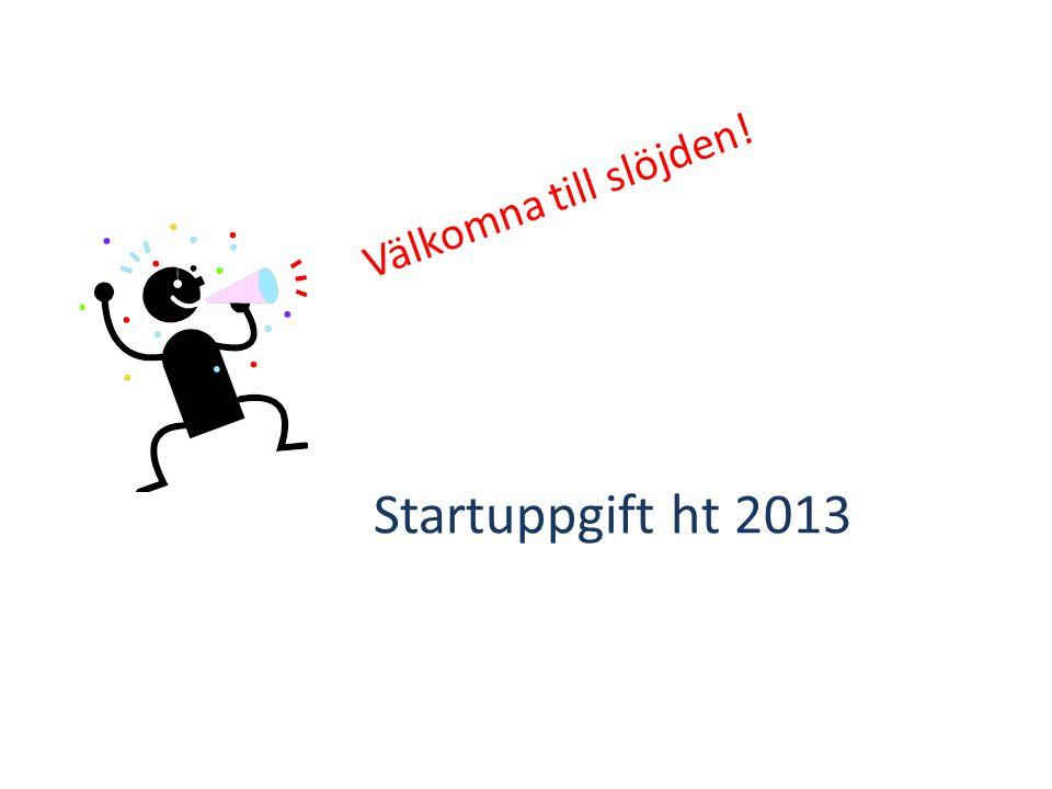 Startuppgift ht 2013 Välkomna till slöjden!