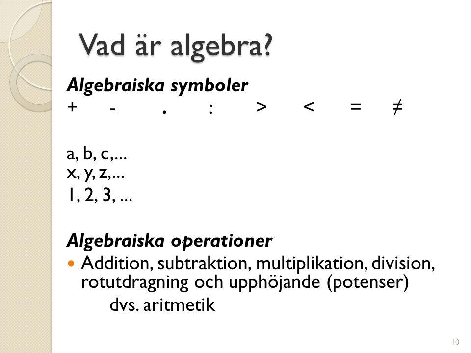 Vad är algebra? Algebraiska symboler + -. : > < =≠ a, b, c,... x, y, z,... 1, 2, 3,... Algebraiska operationer  Addition, subtraktion, multiplikation