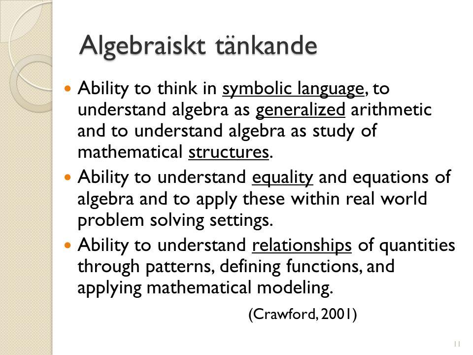 Algebraiskt tänkande  Ability to think in symbolic language, to understand algebra as generalized arithmetic and to understand algebra as study of mathematical structures.
