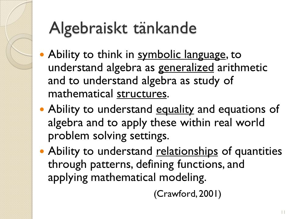 Algebraiskt tänkande  Ability to think in symbolic language, to understand algebra as generalized arithmetic and to understand algebra as study of ma