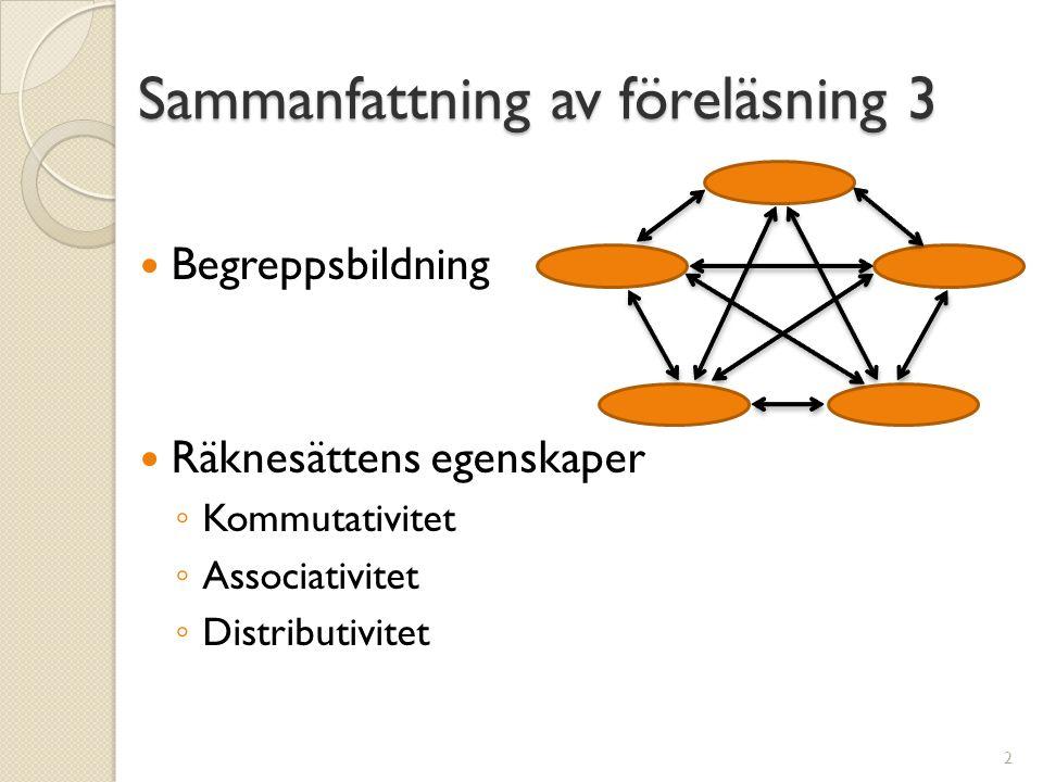 Sammanfattning av föreläsning 3  Begreppsbildning  Räknesättens egenskaper ◦ Kommutativitet ◦ Associativitet ◦ Distributivitet 2