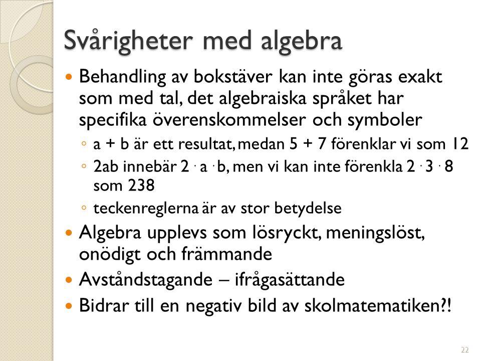 Svårigheter med algebra  Behandling av bokstäver kan inte göras exakt som med tal, det algebraiska språket har specifika överenskommelser och symboler ◦ a + b är ett resultat, medan 5 + 7 förenklar vi som 12 ◦ 2ab innebär 2.
