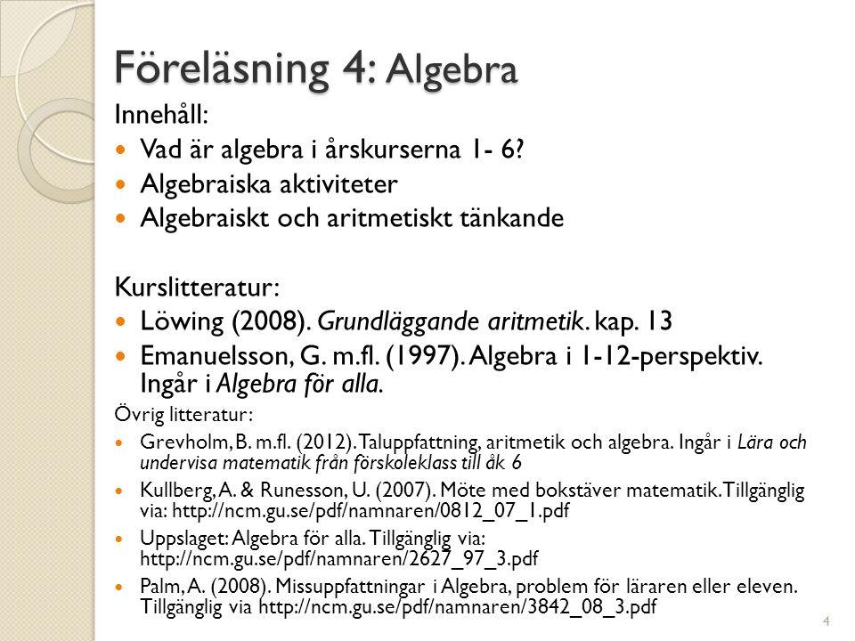 Föreläsning 4: Algebra Innehåll:  Vad är algebra i årskurserna 1- 6?  Algebraiska aktiviteter  Algebraiskt och aritmetiskt tänkande Kurslitteratur: