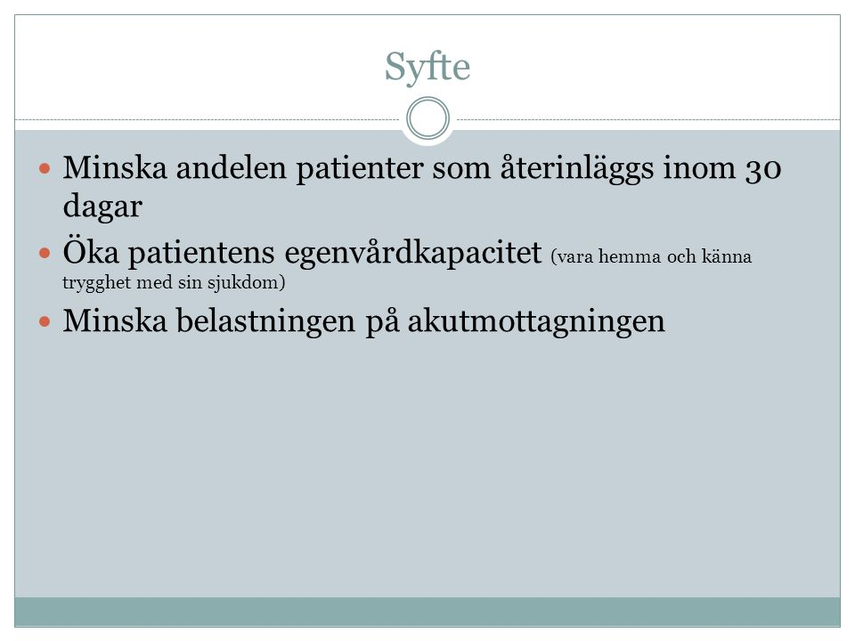 Syfte  Minska andelen patienter som återinläggs inom 30 dagar  Öka patientens egenvårdkapacitet (vara hemma och känna trygghet med sin sjukdom)  Mi