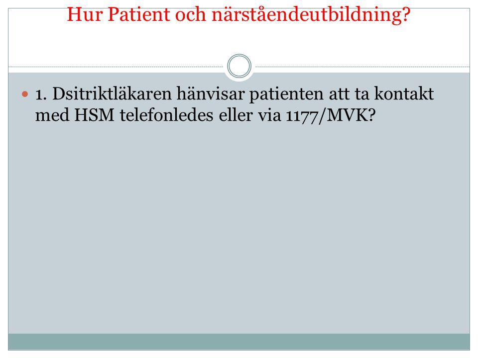 Hur Patient och närståendeutbildning?  1. Dsitriktläkaren hänvisar patienten att ta kontakt med HSM telefonledes eller via 1177/MVK?