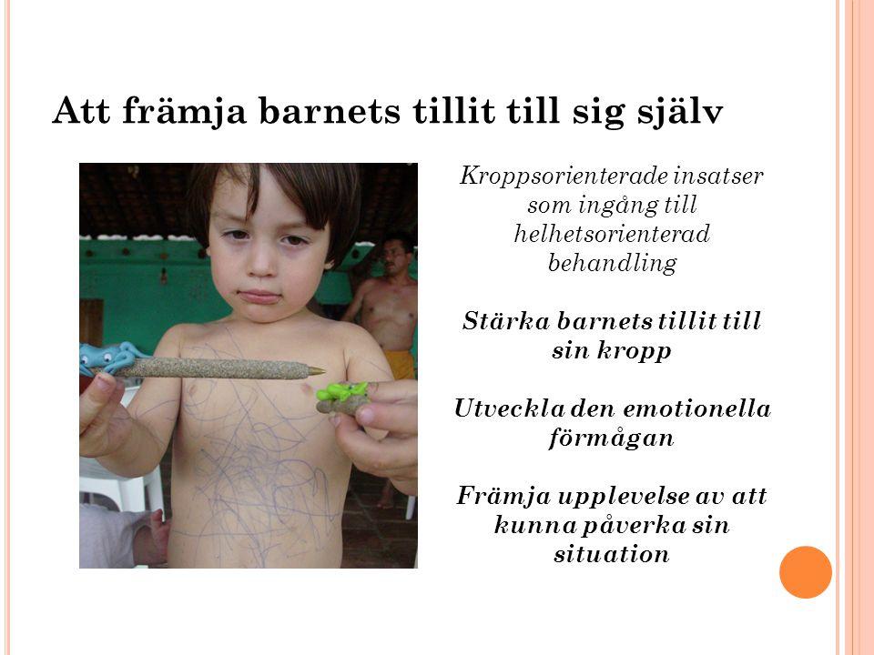 Att främja barnets tillit till sig själv Kroppsorienterade insatser som ingång till helhetsorienterad behandling Stärka barnets tillit till sin kropp