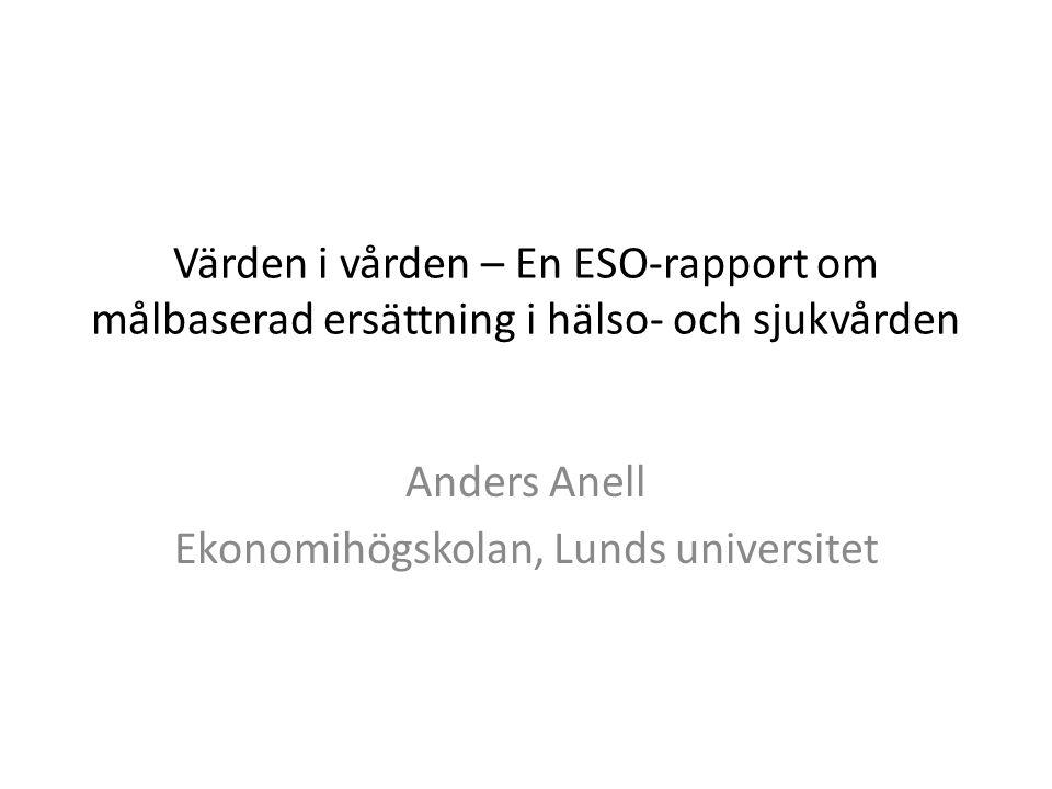 Värden i vården – En ESO-rapport om målbaserad ersättning i hälso- och sjukvården Anders Anell Ekonomihögskolan, Lunds universitet