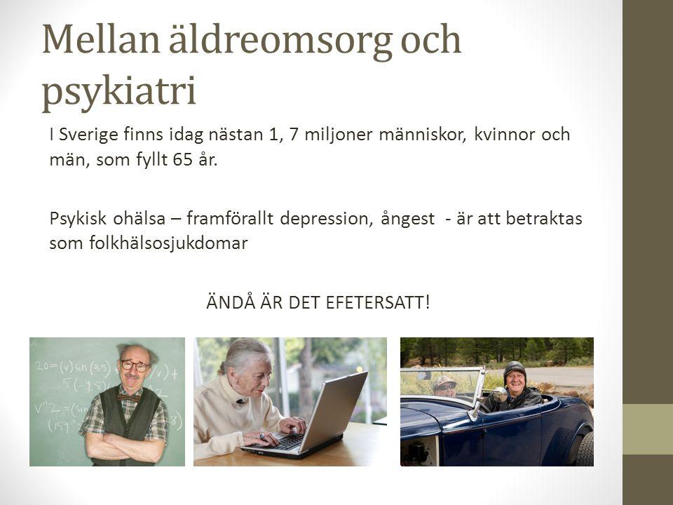 Mellan äldreomsorg och psykiatri I Sverige finns idag nästan 1, 7 miljoner människor, kvinnor och män, som fyllt 65 år. Psykisk ohälsa – framförallt d
